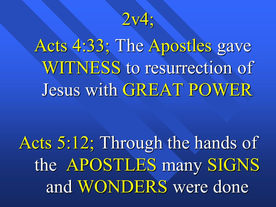 2v4; Acts 4:33; The Apostles gave WITNESS to resurrection of Jesus with GREAT POWER Acts 4:33; The Apostles gave WITNESS to resurrection of Jesus with GREAT POWER Acts 5:12; Through the hands of the APOSTLES many SIGNS and WONDERS were done