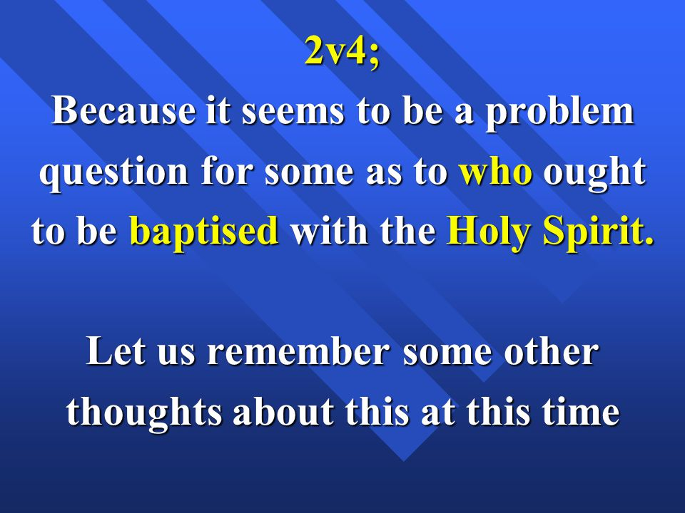 2v4; Because it seems to be a problem question for some as to who ought to be baptised with the Holy Spirit.