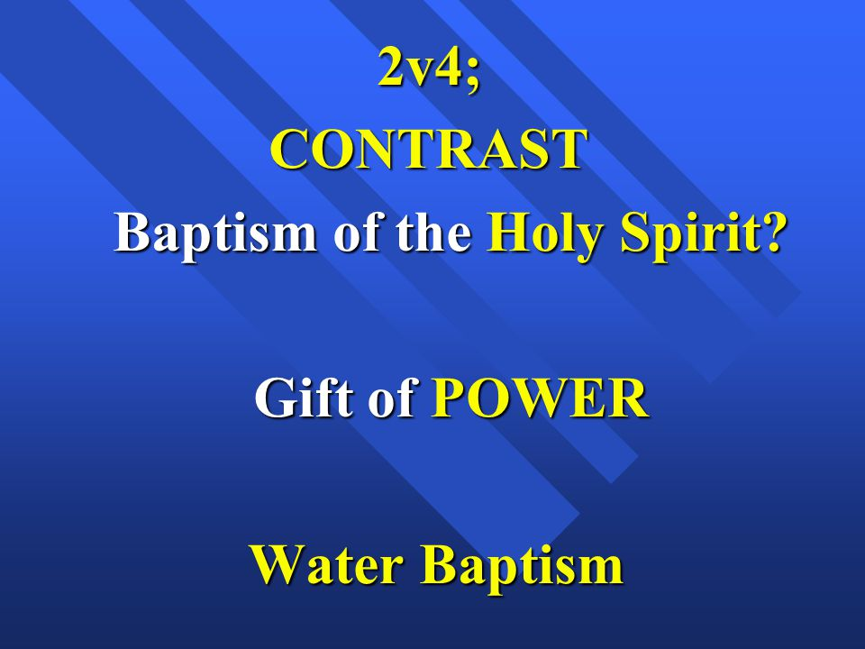 2v4; CONTRAST Baptism of the Holy Spirit? Gift of POWER Water Baptism