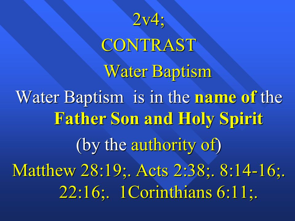 2v4;CONTRAST Water Baptism Water Baptism Water Baptism is in the name of the Father Son and Holy Spirit (by the authority of) Matthew 28:19;.