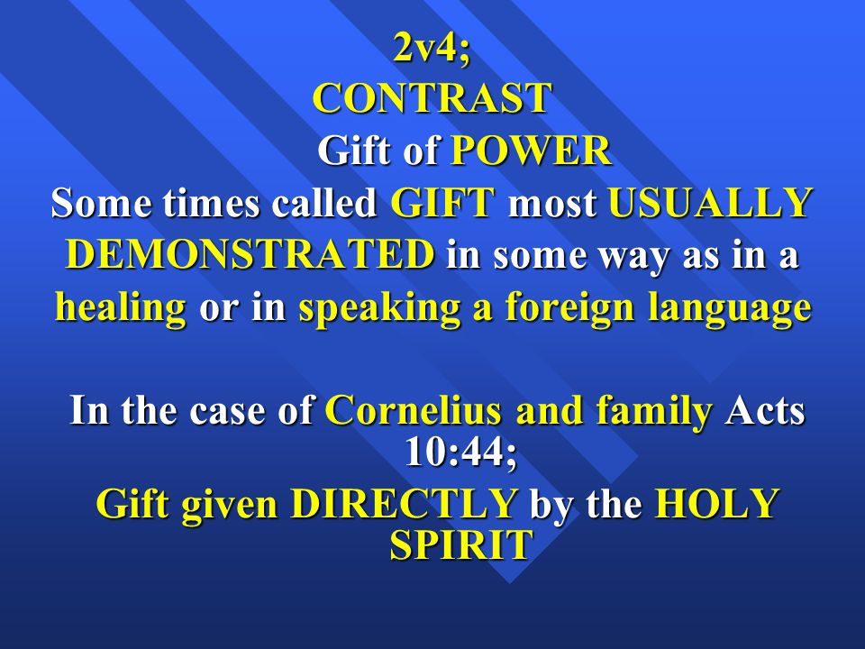 2v4;CONTRAST Gift of POWER Gift of POWER Some times called GIFT most USUALLY DEMONSTRATED in some way as in a healing or in speaking a foreign language In the case of Cornelius and family Acts 10:44; In the case of Cornelius and family Acts 10:44; Gift given DIRECTLY by the HOLY SPIRIT Gift given DIRECTLY by the HOLY SPIRIT