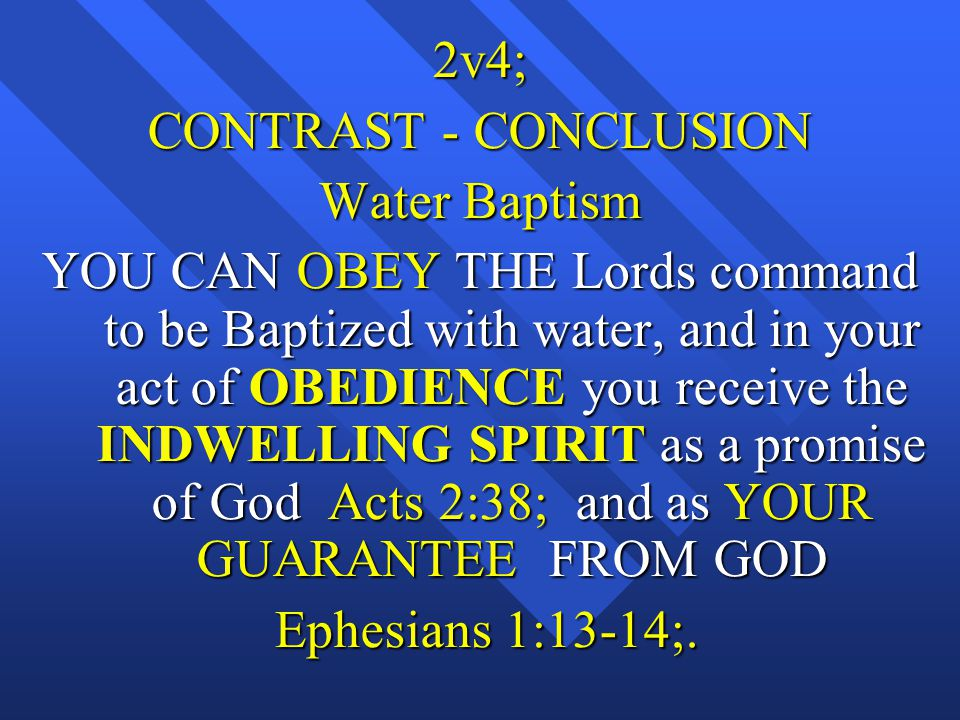 2v4; CONTRAST - CONCLUSION Water Baptism YOU CAN OBEY THE Lords command to be Baptized with water, and in your act of OBEDIENCE you receive the INDWELLING SPIRIT as a promise of God Acts 2:38; and as YOUR GUARANTEE FROM GOD Ephesians 1:13-14;.