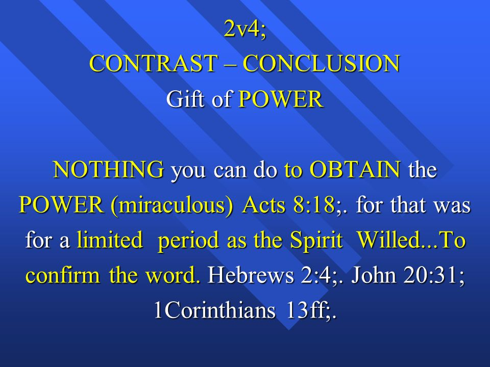 2v4; CONTRAST – CONCLUSION Gift of POWER NOTHING you can do to OBTAIN the POWER (miraculous) Acts 8:18;.