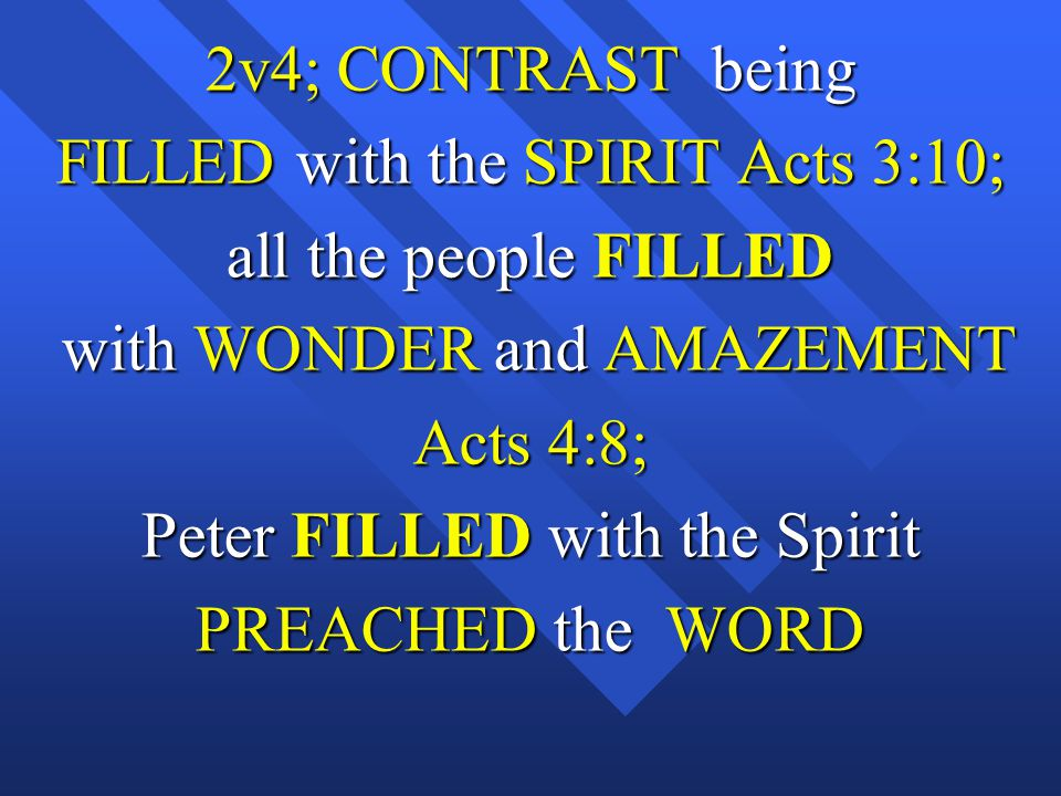 2v4; CONTRAST being FILLED with the SPIRIT Acts 3:10; all the people FILLED with WONDER and AMAZEMENT with WONDER and AMAZEMENT Acts 4:8; Peter FILLED with the Spirit PREACHED the WORD