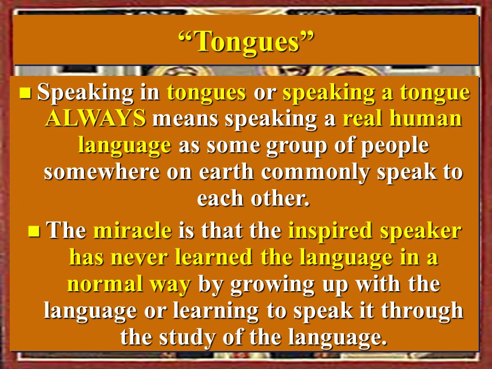 Tongues Tongues n Speaking in tongues or speaking a tongue ALWAYS means speaking a real human language as some group of people somewhere on earth commonly speak to each other.