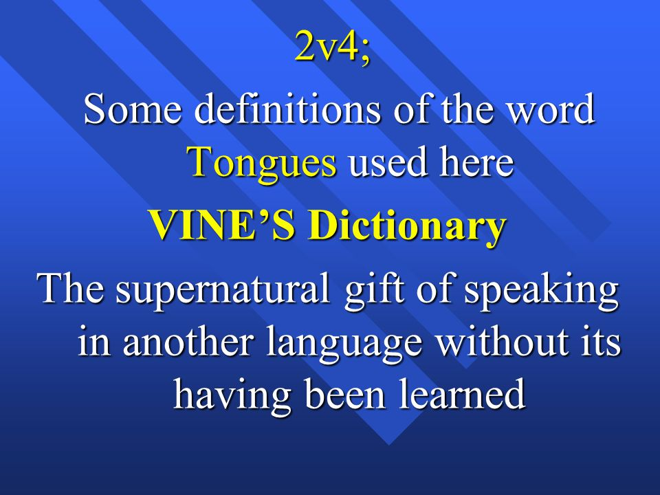 2v4; 2v4; Some definitions of the word Tongues used here Some definitions of the word Tongues used here VINE'S Dictionary The supernatural gift of speaking in another language without its having been learned