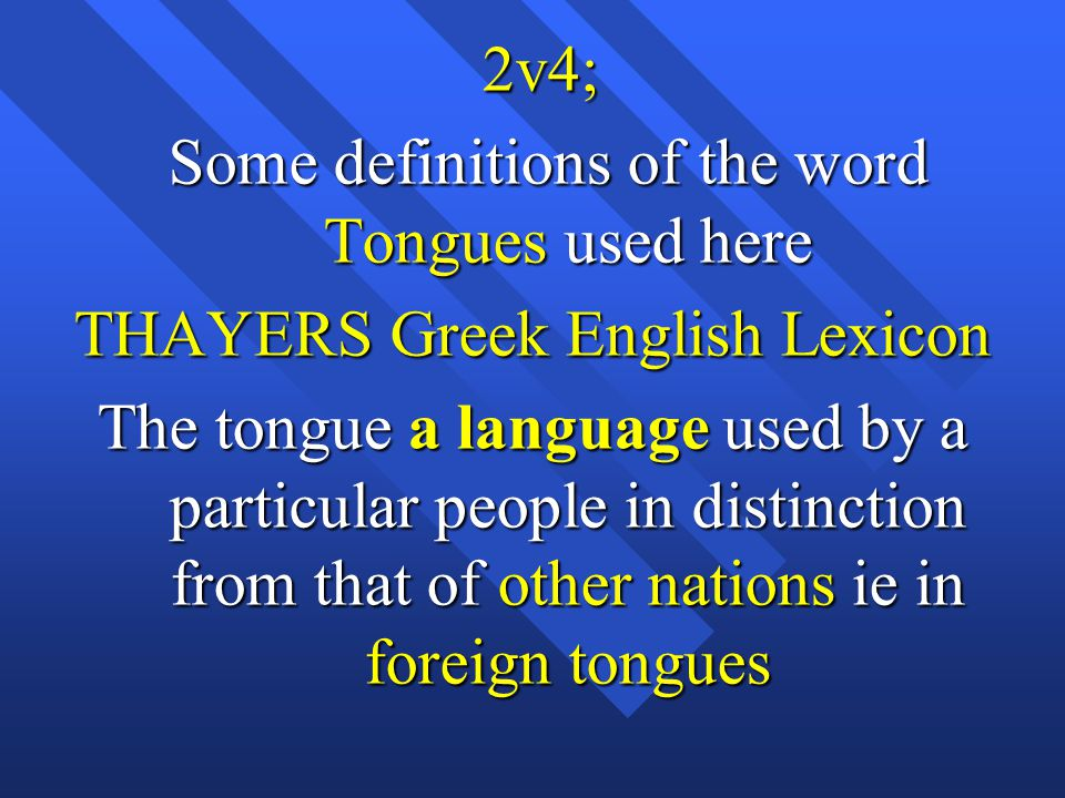 2v4; 2v4; Some definitions of the word Tongues used here Some definitions of the word Tongues used here THAYERS Greek English Lexicon The tongue a language used by a particular people in distinction from that of other nations ie in foreign tongues