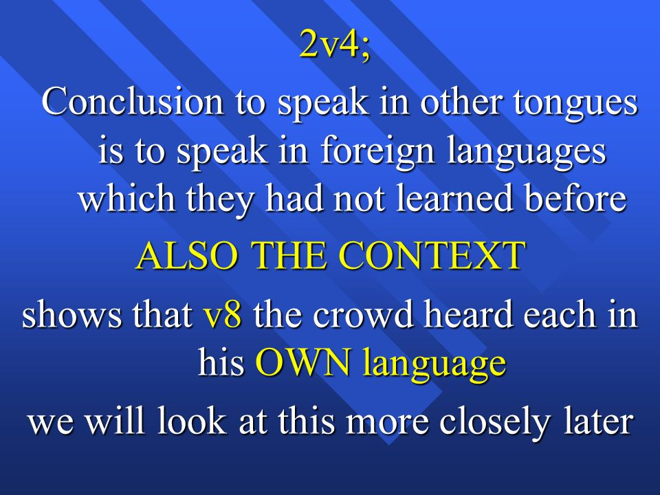 2v4; 2v4; Conclusion to speak in other tongues is to speak in foreign languages which they had not learned before Conclusion to speak in other tongues is to speak in foreign languages which they had not learned before ALSO THE CONTEXT shows that v8 the crowd heard each in his OWN language we will look at this more closely later
