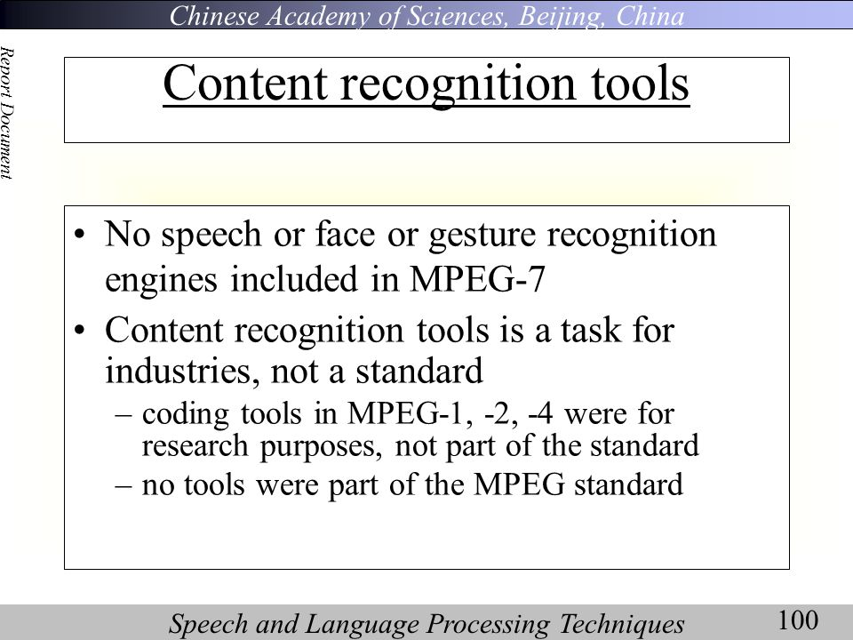 Chinese Academy of Sciences, Beijing, China Speech and Language Processing Techniques Report Document 100 Content recognition tools No speech or face or gesture recognition engines included in MPEG-7 Content recognition tools is a task for industries, not a standard –coding tools in MPEG-1, -2, -4 were for research purposes, not part of the standard –no tools were part of the MPEG standard