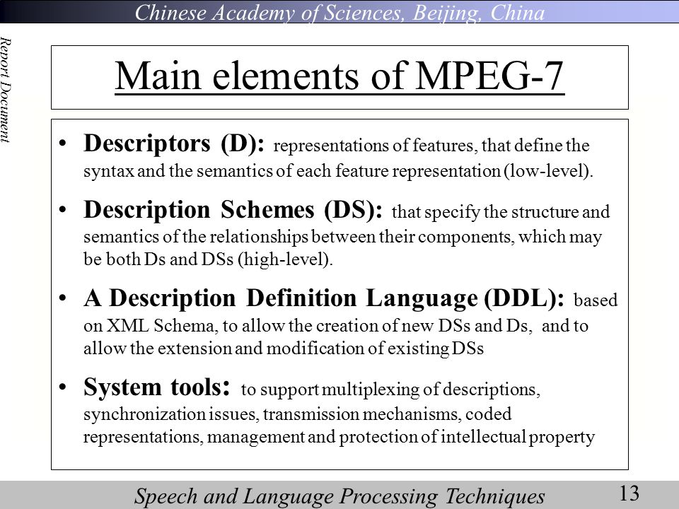 Chinese Academy of Sciences, Beijing, China Speech and Language Processing Techniques Report Document 13 Main elements of MPEG-7 Descriptors (D): representations of features, that define the syntax and the semantics of each feature representation (low-level).