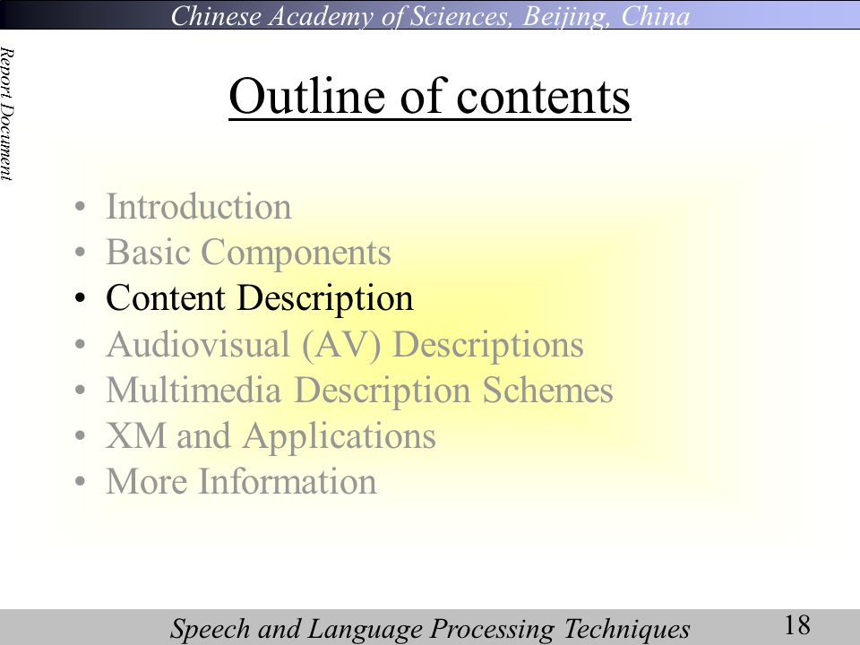 Chinese Academy of Sciences, Beijing, China Speech and Language Processing Techniques Report Document 18 Outline of contents Introduction Basic Components Content Description Audiovisual (AV) Descriptions Multimedia Description Schemes XM and Applications More Information