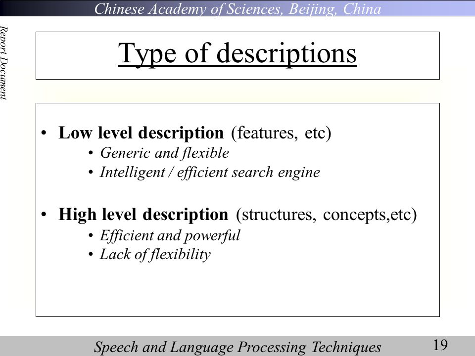 Chinese Academy of Sciences, Beijing, China Speech and Language Processing Techniques Report Document 19 Type of descriptions Low level description (features, etc) Generic and flexible Intelligent / efficient search engine High level description (structures, concepts,etc) Efficient and powerful Lack of flexibility