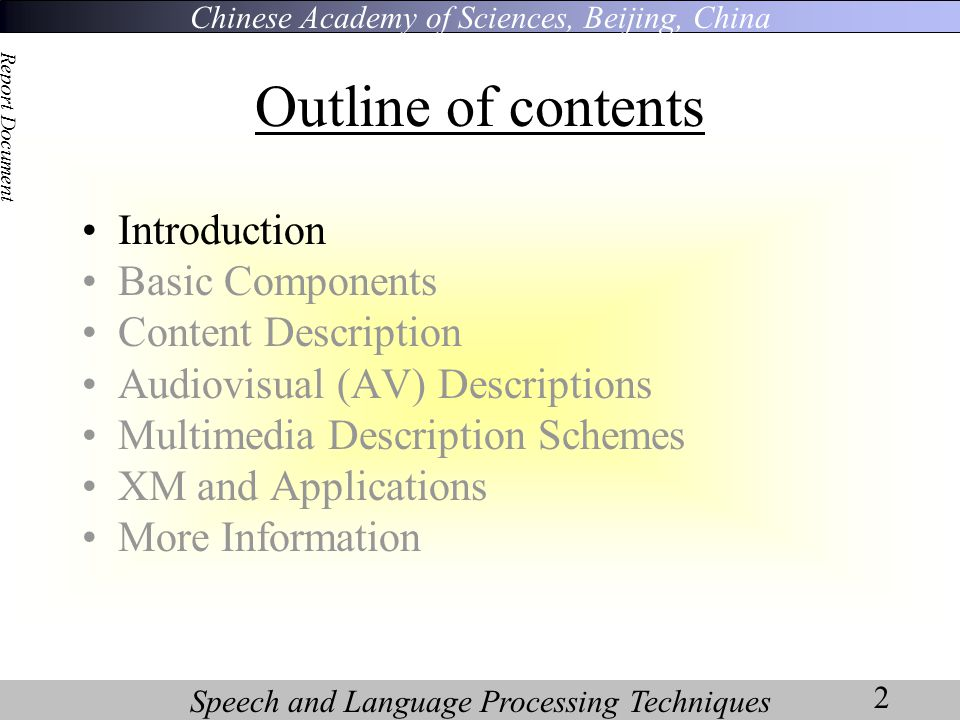 Chinese Academy of Sciences, Beijing, China Speech and Language Processing Techniques Report Document 2 Outline of contents Introduction Basic Components Content Description Audiovisual (AV) Descriptions Multimedia Description Schemes XM and Applications More Information