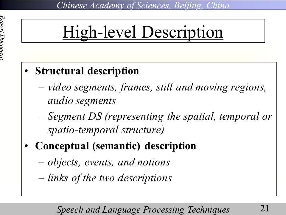 Chinese Academy of Sciences, Beijing, China Speech and Language Processing Techniques Report Document 21 High-level Description Structural description –video segments, frames, still and moving regions, audio segments –Segment DS (representing the spatial, temporal or spatio-temporal structure) Conceptual (semantic) description –objects, events, and notions –links of the two descriptions