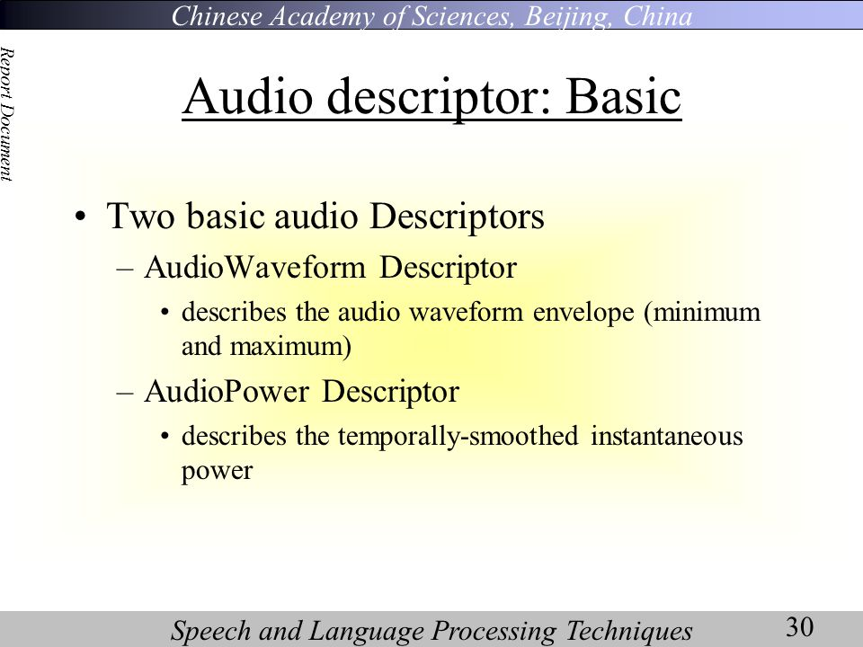 Chinese Academy of Sciences, Beijing, China Speech and Language Processing Techniques Report Document 30 Audio descriptor: Basic Two basic audio Descriptors –AudioWaveform Descriptor describes the audio waveform envelope (minimum and maximum) –AudioPower Descriptor describes the temporally-smoothed instantaneous power