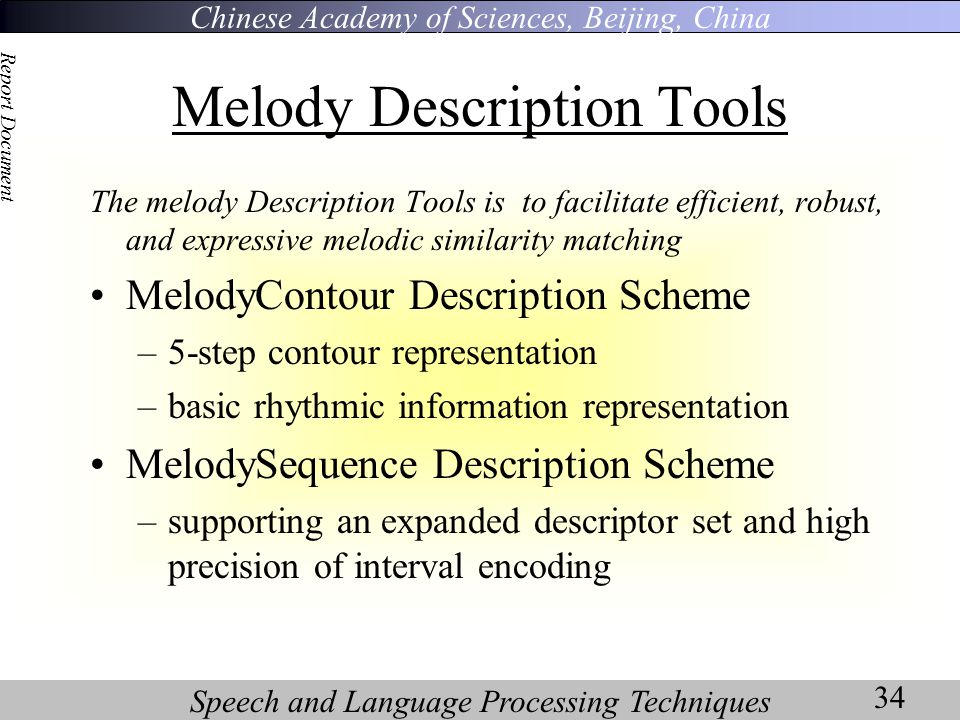 Chinese Academy of Sciences, Beijing, China Speech and Language Processing Techniques Report Document 34 Melody Description Tools The melody Description Tools is to facilitate efficient, robust, and expressive melodic similarity matching MelodyContour Description Scheme –5-step contour representation –basic rhythmic information representation MelodySequence Description Scheme –supporting an expanded descriptor set and high precision of interval encoding