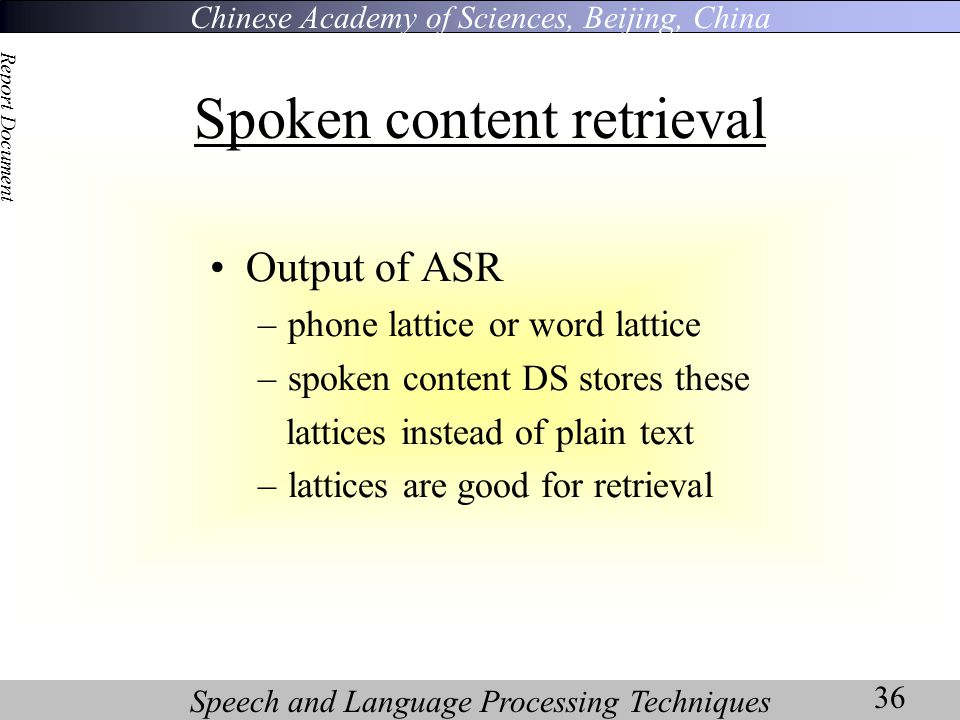 Chinese Academy of Sciences, Beijing, China Speech and Language Processing Techniques Report Document 36 Spoken content retrieval Output of ASR –phone lattice or word lattice –spoken content DS stores these lattices instead of plain text –lattices are good for retrieval