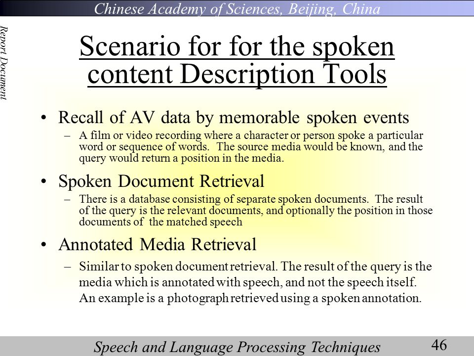 Chinese Academy of Sciences, Beijing, China Speech and Language Processing Techniques Report Document 46 Scenario for for the spoken content Description Tools Recall of AV data by memorable spoken events –A film or video recording where a character or person spoke a particular word or sequence of words.