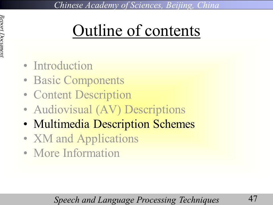 Chinese Academy of Sciences, Beijing, China Speech and Language Processing Techniques Report Document 47 Outline of contents Introduction Basic Components Content Description Audiovisual (AV) Descriptions Multimedia Description Schemes XM and Applications More Information
