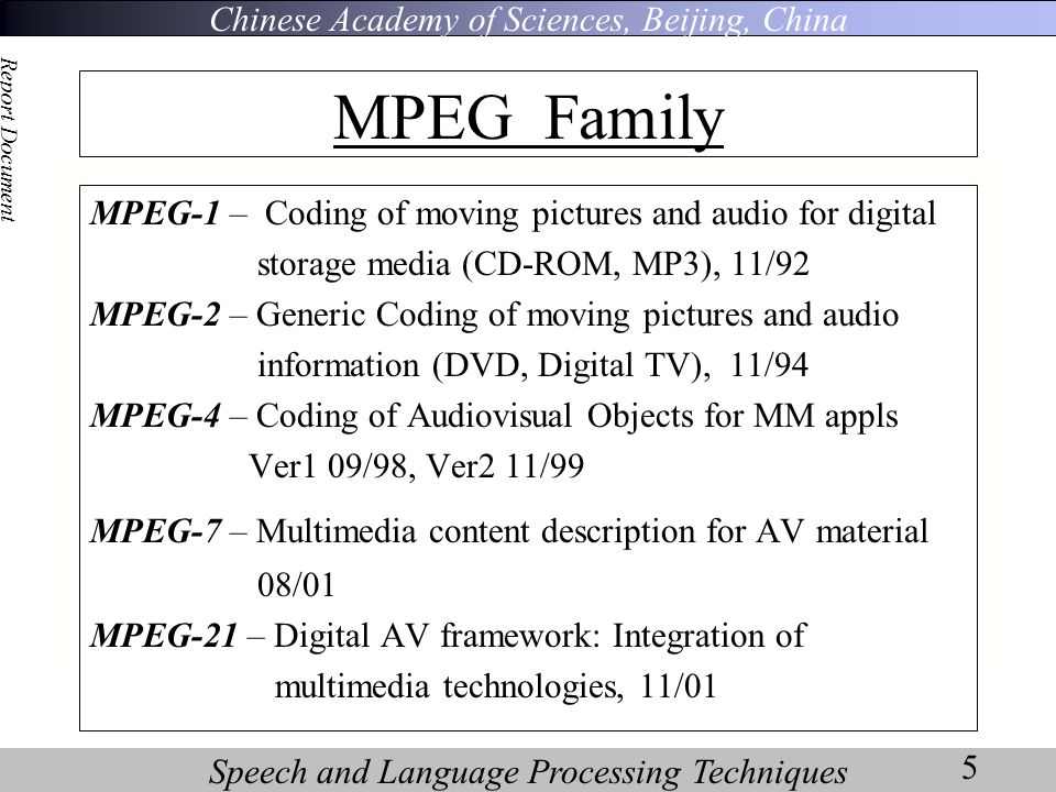 Chinese Academy of Sciences, Beijing, China Speech and Language Processing Techniques Report Document 5 MPEG-1 – Coding of moving pictures and audio for digital storage media (CD-ROM, MP3), 11/92 MPEG-2 – Generic Coding of moving pictures and audio information (DVD, Digital TV), 11/94 MPEG-4 – Coding of Audiovisual Objects for MM appls Ver1 09/98, Ver2 11/99 MPEG-7 – Multimedia content description for AV material 08/01 MPEG-21 – Digital AV framework: Integration of multimedia technologies, 11/01 MPEG Family