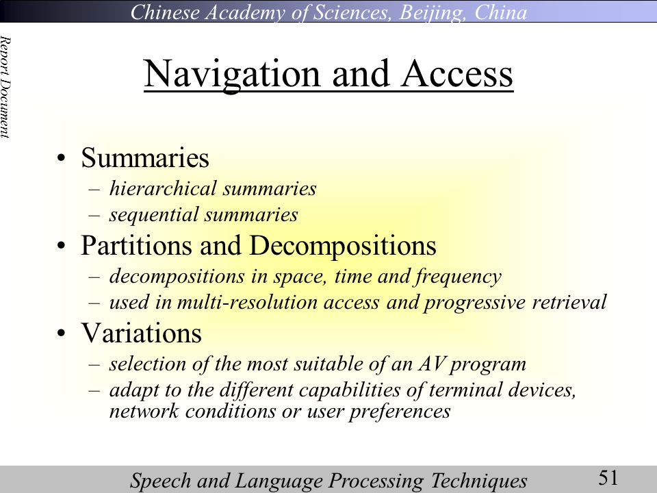 Chinese Academy of Sciences, Beijing, China Speech and Language Processing Techniques Report Document 51 Navigation and Access Summaries –hierarchical summaries –sequential summaries Partitions and Decompositions –decompositions in space, time and frequency –used in multi-resolution access and progressive retrieval Variations –selection of the most suitable of an AV program –adapt to the different capabilities of terminal devices, network conditions or user preferences