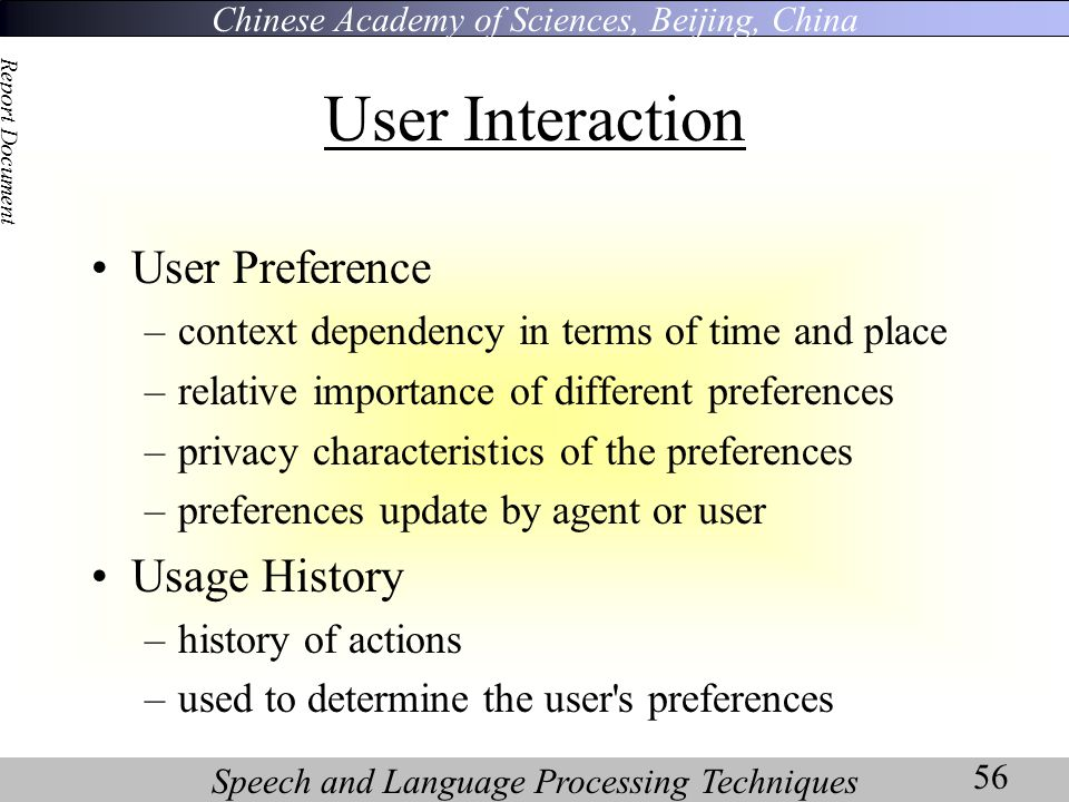 Chinese Academy of Sciences, Beijing, China Speech and Language Processing Techniques Report Document 56 User Interaction User Preference –context dependency in terms of time and place –relative importance of different preferences –privacy characteristics of the preferences –preferences update by agent or user Usage History –history of actions –used to determine the user s preferences