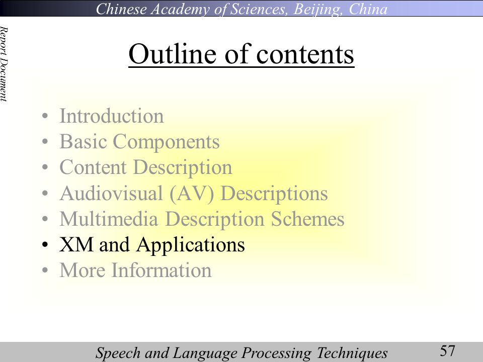 Chinese Academy of Sciences, Beijing, China Speech and Language Processing Techniques Report Document 57 Outline of contents Introduction Basic Components Content Description Audiovisual (AV) Descriptions Multimedia Description Schemes XM and Applications More Information