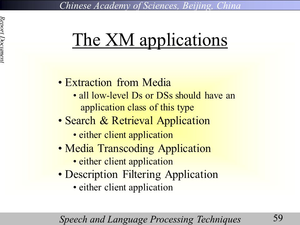 Chinese Academy of Sciences, Beijing, China Speech and Language Processing Techniques Report Document 59 The XM applications Extraction from Media all low-level Ds or DSs should have an application class of this type Search & Retrieval Application either client application Media Transcoding Application either client application Description Filtering Application either client application