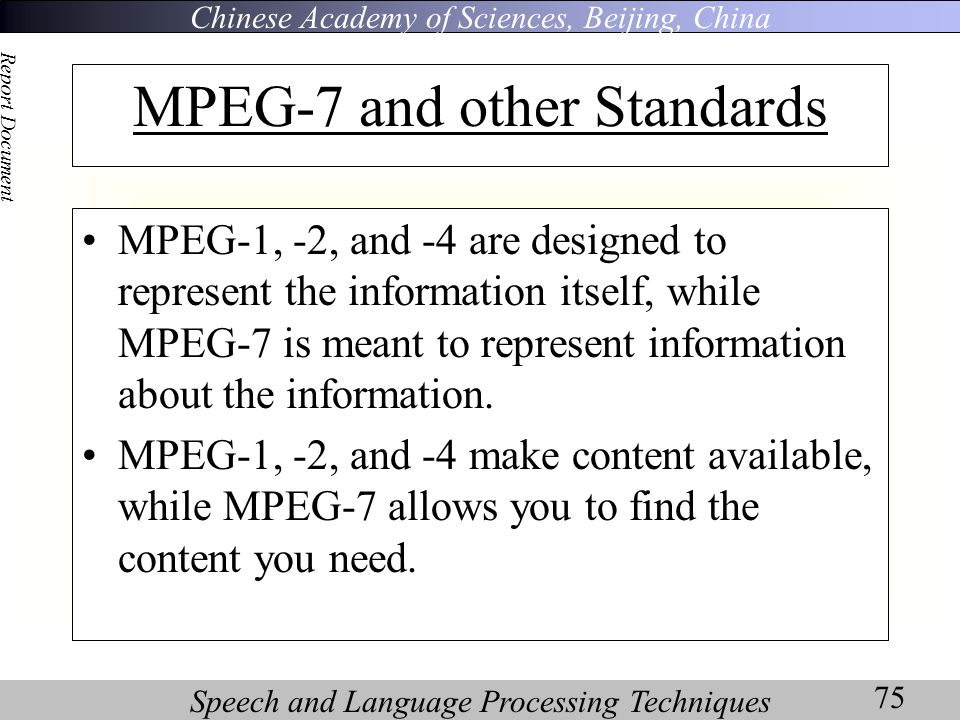 Chinese Academy of Sciences, Beijing, China Speech and Language Processing Techniques Report Document 75 MPEG-7 and other Standards MPEG-1, -2, and -4 are designed to represent the information itself, while MPEG-7 is meant to represent information about the information.