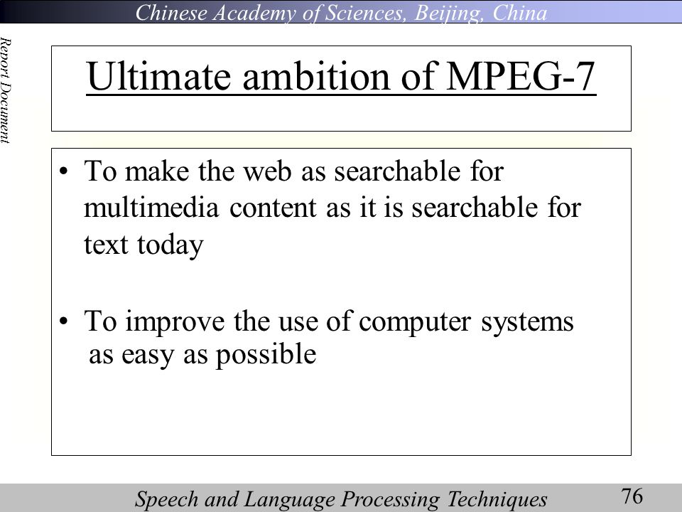 Chinese Academy of Sciences, Beijing, China Speech and Language Processing Techniques Report Document 76 Ultimate ambition of MPEG-7 To make the web as searchable for multimedia content as it is searchable for text today To improve the use of computer systems as easy as possible