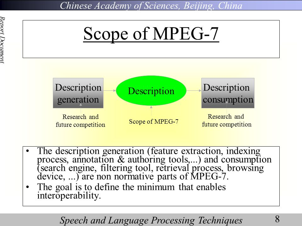 Chinese Academy of Sciences, Beijing, China Speech and Language Processing Techniques Report Document 8 Scope of MPEG-7 The description generation (feature extraction, indexing process, annotation & authoring tools,...) and consumption (search engine, filtering tool, retrieval process, browsing device,...) are non normative parts of MPEG-7.