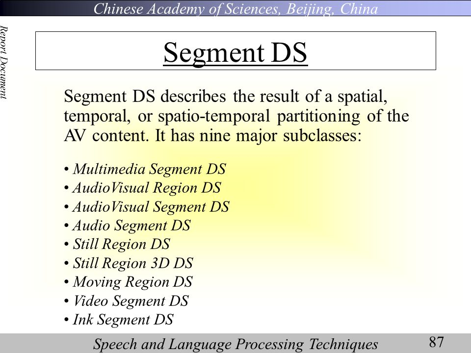 Chinese Academy of Sciences, Beijing, China Speech and Language Processing Techniques Report Document 87 Segment DS Segment DS describes the result of a spatial, temporal, or spatio-temporal partitioning of the AV content.