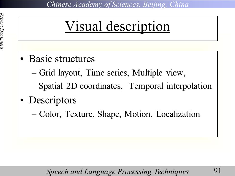Chinese Academy of Sciences, Beijing, China Speech and Language Processing Techniques Report Document 91 Visual description Basic structures –Grid layout, Time series, Multiple view, Spatial 2D coordinates, Temporal interpolation Descriptors –Color, Texture, Shape, Motion, Localization