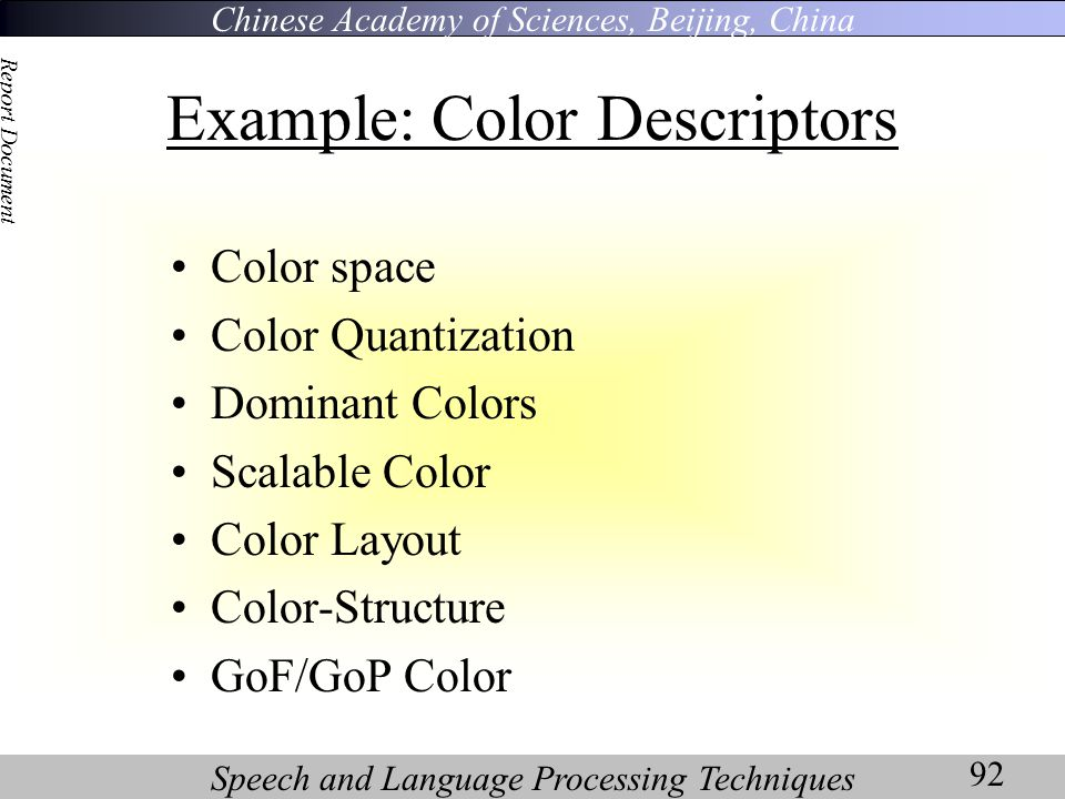 Chinese Academy of Sciences, Beijing, China Speech and Language Processing Techniques Report Document 92 Example: Color Descriptors Color space Color Quantization Dominant Colors Scalable Color Color Layout Color-Structure GoF/GoP Color