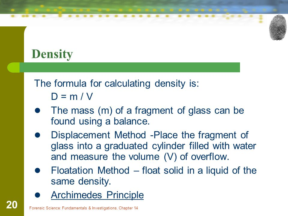 Forensic Science: Fundamentals & Investigations, Chapter 14 20 Density The formula for calculating density is: D = m / V The mass (m) of a fragment of