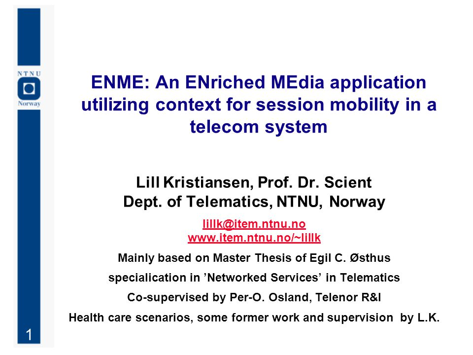 1 ENME: An ENriched MEdia application utilizing context for session mobility in a telecom system Lill Kristiansen, Prof. Dr. Scient Dept. of Telematic
