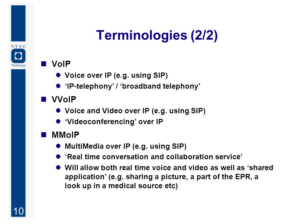 10 Terminologies (2/2) VoIP Voice over IP (e.g. using SIP) 'IP-telephony' / 'broadband telephony' VVoIP Voice and Video over IP (e.g. using SIP) 'Vide