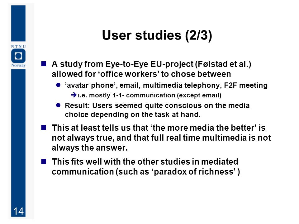 14 User studies (2/3) A study from Eye-to-Eye EU-project (Følstad et al.) allowed for 'office workers' to chose between 'avatar phone', email, multimedia telephony, F2F meeting  i.e.