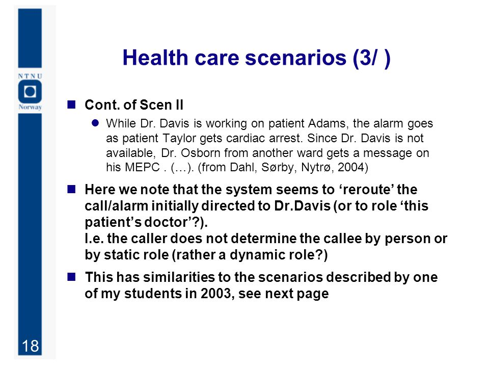18 Health care scenarios (3/ ) Cont. of Scen II While Dr. Davis is working on patient Adams, the alarm goes as patient Taylor gets cardiac arrest. Sin