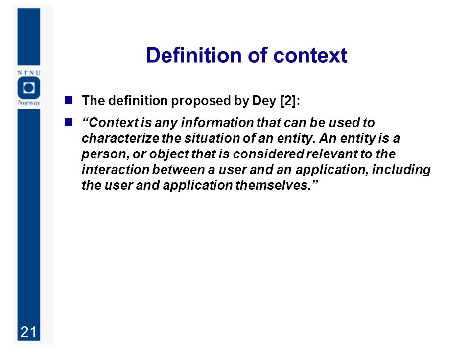"""21 Definition of context The definition proposed by Dey [2]: """"Context is any information that can be used to characterize the situation of an entity."""