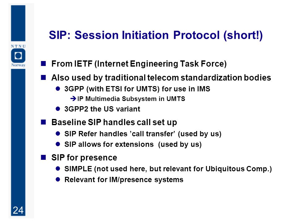 24 SIP: Session Initiation Protocol (short!) From IETF (Internet Engineering Task Force) Also used by traditional telecom standardization bodies 3GPP (with ETSI for UMTS) for use in IMS  IP Multimedia Subsystem in UMTS 3GPP2 the US variant Baseline SIP handles call set up SIP Refer handles 'call transfer' (used by us) SIP allows for extensions (used by us) SIP for presence SIMPLE (not used here, but relevant for Ubiquitous Comp.) Relevant for IM/presence systems