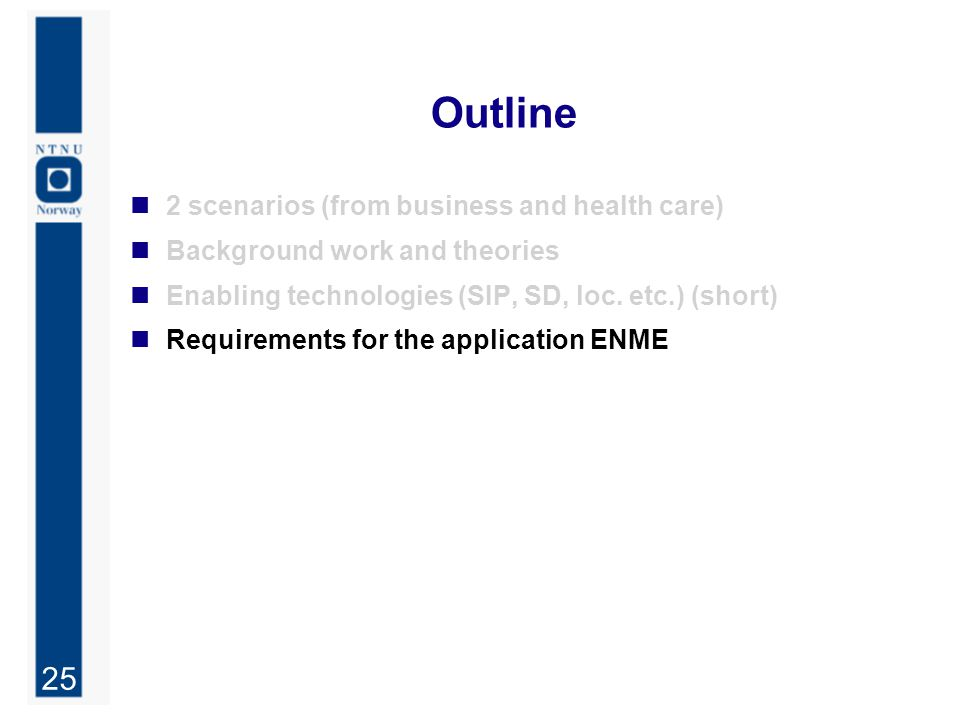 25 Outline 2 scenarios (from business and health care) Background work and theories Enabling technologies (SIP, SD, loc. etc.) (short) Requirements fo