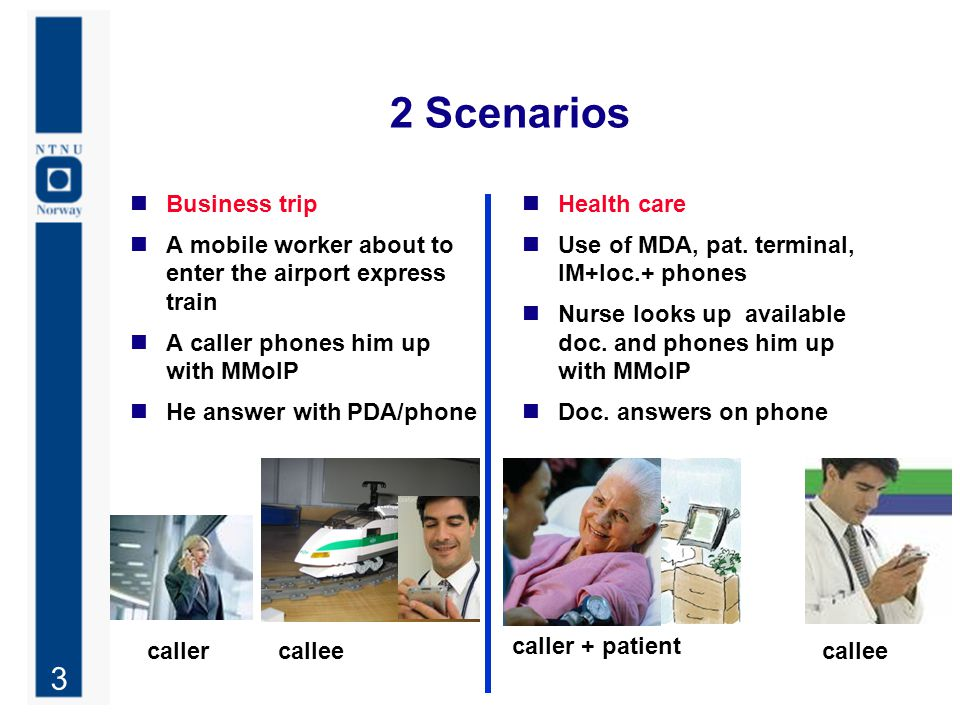 3 2 Scenarios Business trip A mobile worker about to enter the airport express train A caller phones him up with MMoIP He answer with PDA/phone Health care Use of MDA, pat.