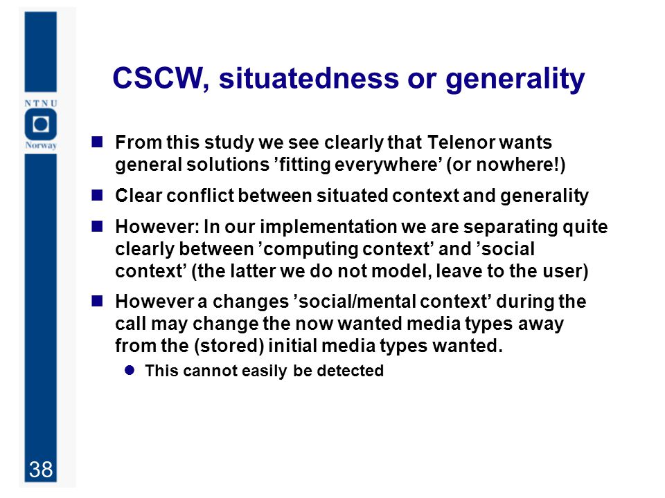 38 CSCW, situatedness or generality From this study we see clearly that Telenor wants general solutions 'fitting everywhere' (or nowhere!) Clear confl