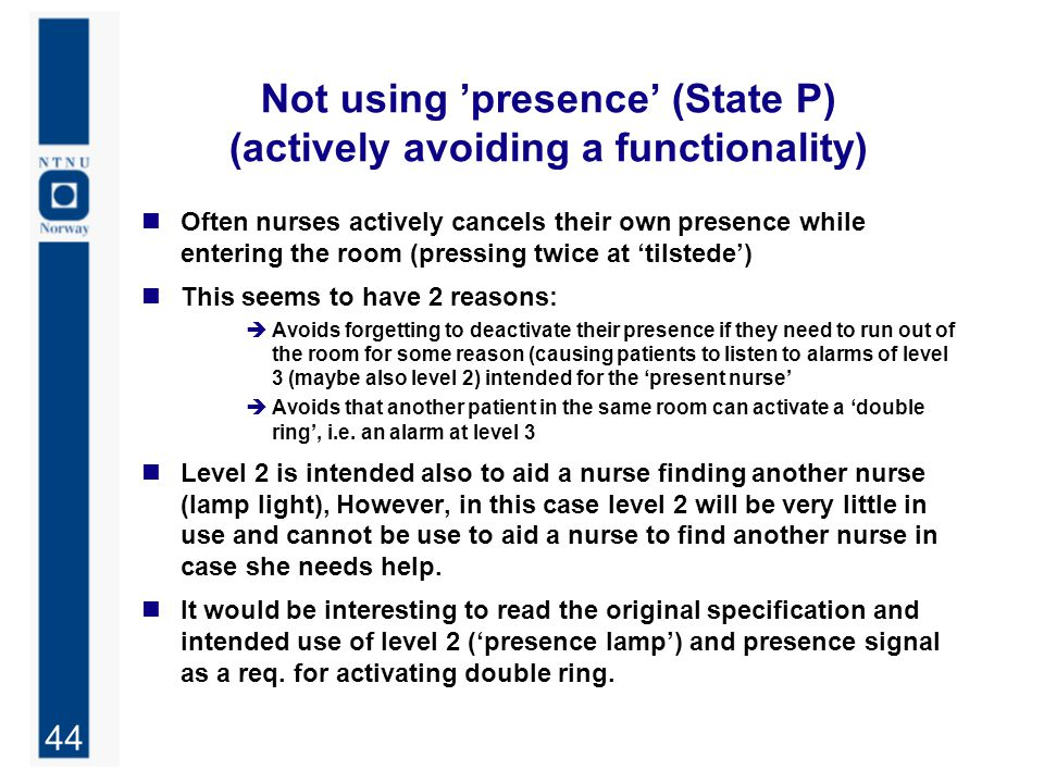 44 Not using 'presence' (State P) (actively avoiding a functionality) Often nurses actively cancels their own presence while entering the room (pressing twice at 'tilstede') This seems to have 2 reasons:  Avoids forgetting to deactivate their presence if they need to run out of the room for some reason (causing patients to listen to alarms of level 3 (maybe also level 2) intended for the 'present nurse'  Avoids that another patient in the same room can activate a 'double ring', i.e.