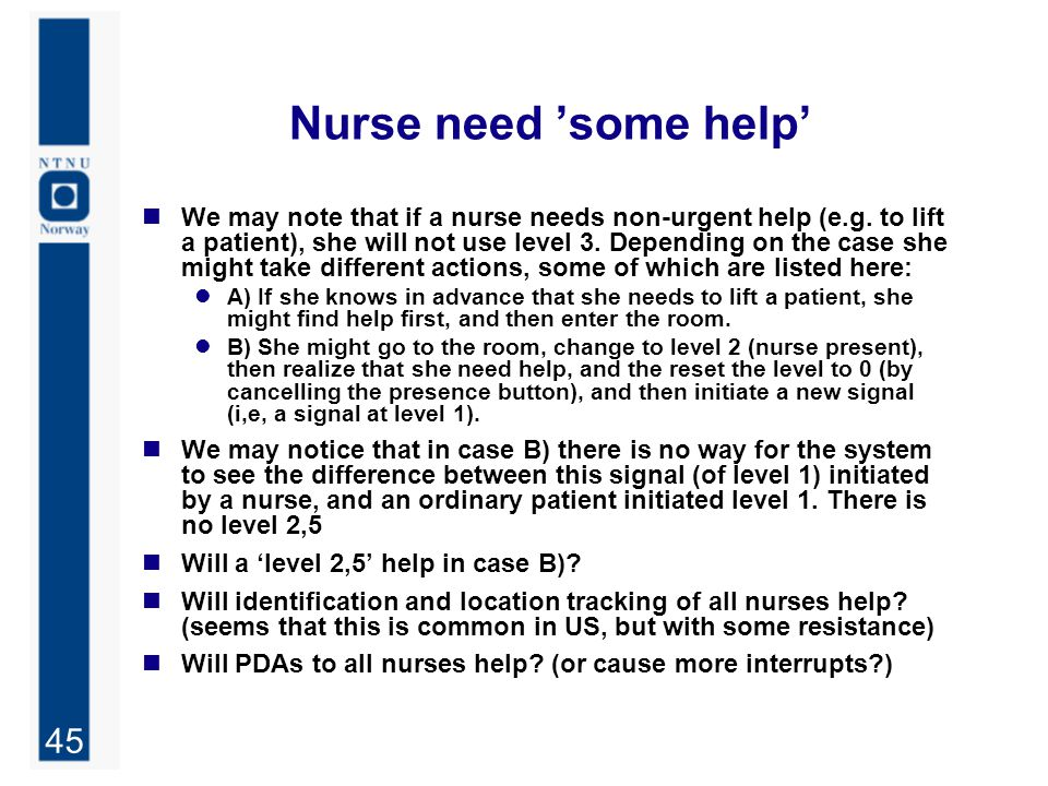 45 Nurse need 'some help' We may note that if a nurse needs non-urgent help (e.g. to lift a patient), she will not use level 3. Depending on the case