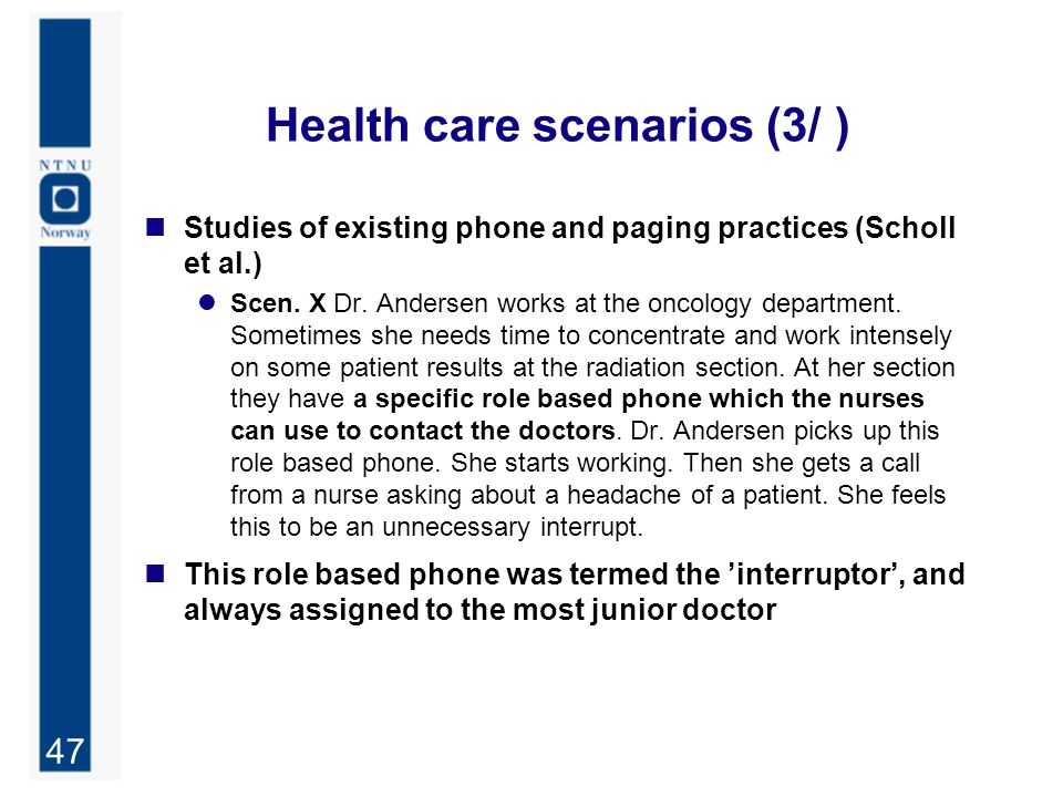 47 Health care scenarios (3/ ) Studies of existing phone and paging practices (Scholl et al.) Scen. X Dr. Andersen works at the oncology department. S