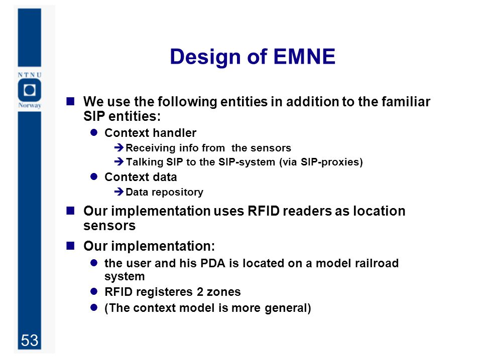 53 Design of EMNE We use the following entities in addition to the familiar SIP entities: Context handler  Receiving info from the sensors  Talking SIP to the SIP-system (via SIP-proxies) Context data  Data repository Our implementation uses RFID readers as location sensors Our implementation: the user and his PDA is located on a model railroad system RFID registeres 2 zones (The context model is more general)