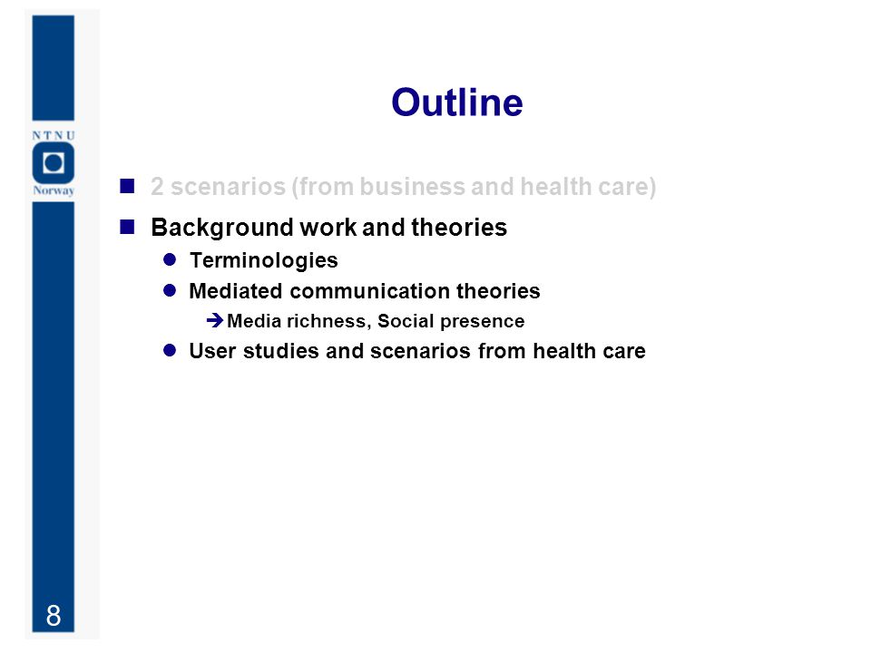 8 Outline 2 scenarios (from business and health care) Background work and theories Terminologies Mediated communication theories  Media richness, Soc