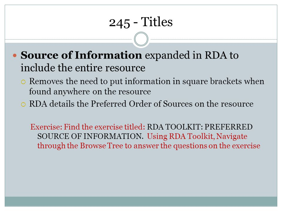 245 - Titles Source of Information expanded in RDA to include the entire resource  Removes the need to put information in square brackets when found anywhere on the resource  RDA details the Preferred Order of Sources on the resource Exercise: Find the exercise titled: RDA TOOLKIT: PREFERRED SOURCE OF INFORMATION.